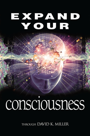 Expand Your Consciousness - Universal Consciousness: the Next Step for Humanity ebook by David K. Miller