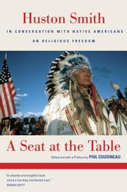A Seat at the Table: Huston Smith in Conversation with Native Americans on Religious Freedom ebook by Smith, Huston