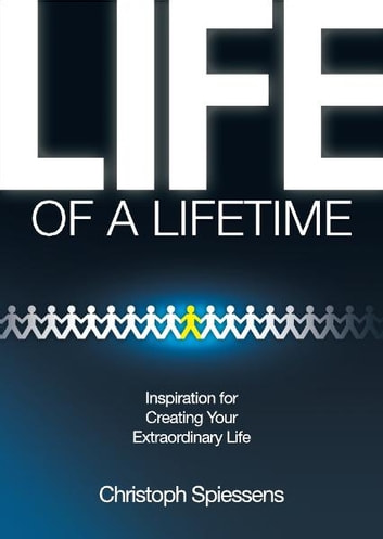 Life of a Lifetime - Inspiration for Creating Your Extraordinary Life ebook by Christoph Spiessens