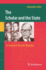 The Scholar and the State: In Search of Van der Waerden ebook by Alexander Soifer
