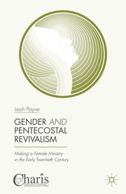 Gender and Pentecostal Revivalism - Making a Female Ministry in the Early Twentieth Century ebook by Leah Payne