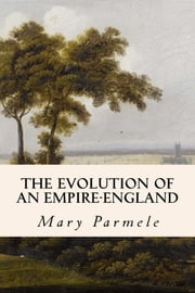 The Evolution of an Empire-England ebook by Mary Parmele