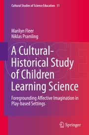 A Cultural-Historical Study of Children Learning Science - Foregrounding Affective Imagination in Play-based Settings ebook by Marilyn Fleer, Niklas Pramling