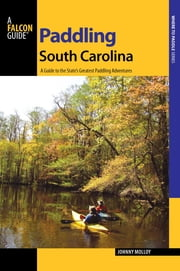 Paddling South Carolina - A Guide to the State's Greatest Paddling Adventures ebook by Johnny Molloy