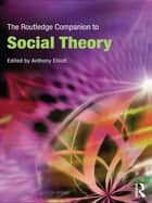 The Routledge Companion to Social Theory ebook by Anthony Elliott