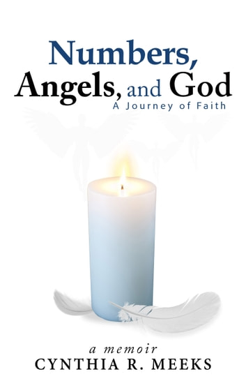 Numbers, Angels, And God: A Memoir - A Journey of Faith ebook by Cynthia Meeks