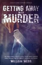 Getting Away With Murder - Cold Case Crime, #7 ebook by William Webb