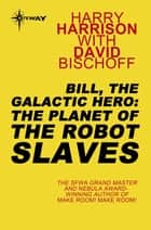 Bill, the Galactic Hero: The Planet of the Robot Slaves ebook by Harry Harrison