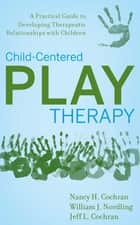 Child-Centered Play Therapy ebook by Nancy H. Cochran,William J. Nordling,Jeff L. Cochran