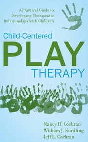 Child-Centered Play Therapy - A Practical Guide to Developing Therapeutic Relationships with Children ebook by Nancy H. Cochran,William J. Nordling,Jeff L. Cochran