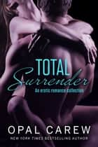 Total Surrender - An Erotic Romance Collection ebook by Opal Carew