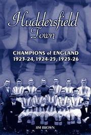 Huddersfield Town: Champions of England 1923-24, 1924-25 & 1925-26 ebook by Jim Brown