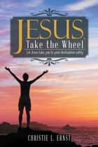 Jesus, Take the Wheel - Let Jesus Take You to Your Destination Safely ebook by Christie L. Ernst