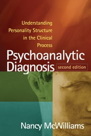 Psychoanalytic Diagnosis, Second Edition - Understanding Personality Structure in the Clinical Process ebook by Nancy McWilliams, PhD