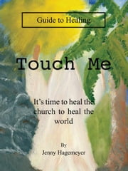 Touch Me Guide to Healing - It's time to heal the church to heal the world ebook by Jenny Hagemeyer