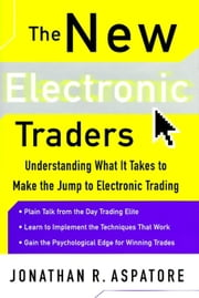The New Electronic Traders: Understanding What It Takes to Make the Jump to Electronic Trading ebook by Aspatore, Jonathan