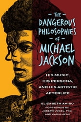 The Dangerous Philosophies of Michael Jackson: His Music, His Persona, and His Artistic Afterlife - His Music, His Persona, and His Artistic Afterlife ebook by Elizabeth Amisu