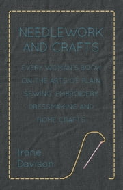 Needlework and Crafts - Every Woman's Book on the Arts of Plain Sewing, Embroidery, Dressmaking and Home Crafts ebook by Irene Davison