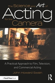 The Science and Art of Acting for the Camera - A Practical Approach to Film, Television, and Commercial Acting ebook by John Howard Swain