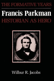 Francis Parkman, Historian as Hero - The Formative Years ebook by Wilbur R. Jacobs
