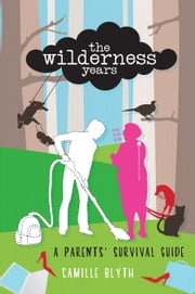 The Wilderness Years - A Parents' Survival Guide ebook by Camille Blyth