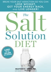 The Salt Solution Diet: Break your salt addiction so you can lose weight get your energy back and live longer! - Break your salt addiction so you can lose weight, get your energy back, and live longer! ebook by Heather K. Jones,The Editors of Prevention