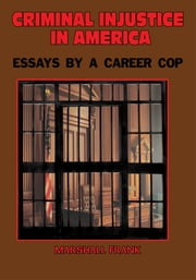 Criminal InJustice In America - Essays By A Career Cop ebook by Marshall Frank