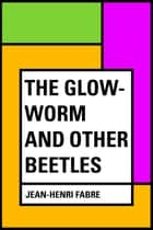 The Glow-Worm and Other Beetles ebook by Jean-Henri Fabre