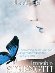Invisible Strength: Overcoming Depression and Anxiety One Walk in the Park at a Time ebook by Jenni Reiffel