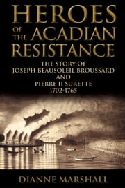 Heroes of the Acadian Resistance - The Story of Joseph (Beausoleil) Broussard and Pierre Surette 1702-1765 ebook by Dianne Marshall