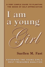 I Am A Young Girl: A Very Simple Guild To Planting The Seeds Of Self-Appreciation ebook by Suellen M. Fast