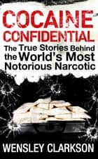 Cocaine Confidential - True Stories Behind the World's Most Notorious Narcotic ekitaplar by Wensley Clarkson