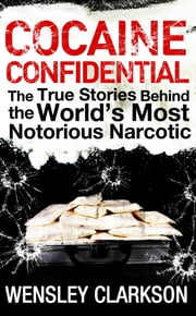 Cocaine Confidential - True Stories Behind the World's Most Notorious Narcotic ebook by Wensley Clarkson