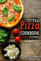The Pizza Cookbook: 25 Delicious Pizza Recipes ebook by Martha Stone