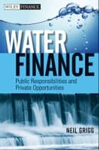 Water Finance - Public Responsibilities and Private Opportunities ebook by Neil S. Grigg