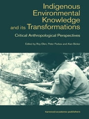 Indigenous Enviromental Knowledge and its Transformations - Critical Anthropological Perspectives ebook by Alan Bicker,Roy Ellen,Peter Parkes