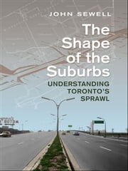 Shape of the Suburbs - Understanding Toronto's Sprawl ebook by John Sewell