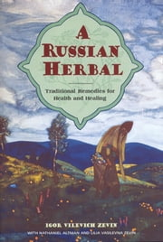A Russian Herbal - Traditional Remedies for Health and Healing ebook by Igor Vilevich Zevin,Nathaniel Altman,Lilia Vasilevna Zevin