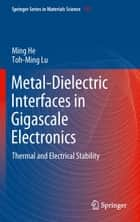 Metal-Dielectric Interfaces in Gigascale Electronics - Thermal and Electrical Stability ebook by Ming He, Toh-Ming Lu