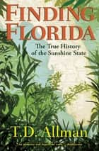 Finding Florida - The True History of the Sunshine State ebook by T. D. Allman