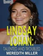 Lindsay Lohan: Talented and Troubled ebook by Meredith Miller