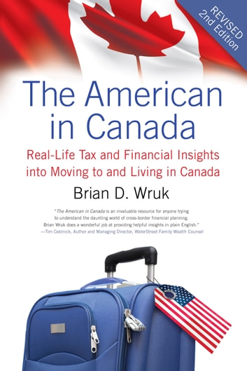 The American in Canada, Revised - Real-Life Tax and Financial Insights into Moving to and Living in Canada — Updated and Revised Second Edition ebook by Brian D. Wruk