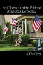 Local Elections and the Politics of Small-Scale Democracy ebook by Zachary Callen, J. Oliver, Shang Ha