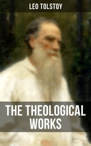 The Theological Works of Leo Tolstoy - Lessons on What it Means to be a True Christian From the Greatest Russian Novelists and Author of War and Peace & Anna Karenina (Including Letter to a Kind Youth and Correspondences with Gandhi) ebook by Leo Tolstoy, Leo Wiener, Constantine Popoff,...