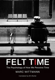 Felt Time - The Psychology of How We Perceive Time ebook by Marc Wittmann,Erik Butler