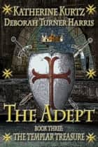 The Adept Book 3 - The Templar Treasure ebook by Katherine Kurtz, Deborah Turner Harris