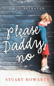 Please, Daddy, No: A Boy Betrayed ebook by Stuart Howarth