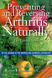 Preventing and Reversing Arthritis Naturally - The Untold Story ebook by Raquel Martin,Karen J. Romano, R.N., D.C.
