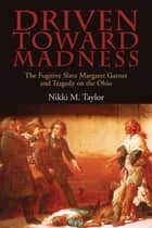 Driven toward Madness - The Fugitive Slave Margaret Garner and Tragedy on the Ohio ebook by Nikki M. Taylor