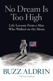 No Dream Is Too High - Life Lessons From a Man Who Walked on the Moon ebook by Buzz Aldrin,Ken Abraham